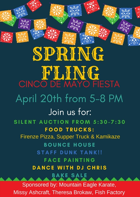 Spring Fling Cinco de Mayo Fiesta is April 20 from 5-8 PM. Join us for a silent auction from 5 30 - 7 30 pm, Food trucks including Firenze Pizza, Supper Truck and Kamikaze  a bounce house, a staff dunk tank, face painting, a dance with DJ Chris and a bake sale. This event is sponsored by Mountain Eagle Karate, Missy Ashcraft, Theresa Brokaw and the Fish Factory.